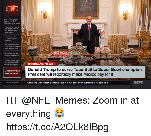 Andy Reid, Donald Trump, and Kfc: SC  Andy Reid looking  forward to KFC  Championship game  BREAKING NEWS  Zion Williamson  takes dump  THIS JUST IN  Zion Williamson  breathes  Jon Gruden trades  Kyler Murray before  even drafting him  Bears sign Kareem  Hunt as new kicker  Alshon Jeffery signs  endorsement deal  with Butterfingers  BREAKING NEWS  Donald Trump to serve Taco Bell to Super Bowl champion  President will reportedly make Mexico pay for it  Steelers WR Antonio Brown out 4-6 weeks after suffering bruised ego  Clemson visits  White House  @NFL MEMES RT @NFL_Memes: Zoom in at everything 😂 https://t.co/A2OLk8IBpg