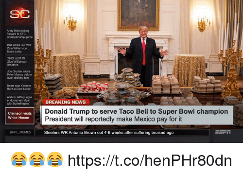Andy Reid, Donald Trump, and Kfc: SC  Andy Reid looking  forward to KFC  Championship game  BREAKING NEWS  Zion Williamson  takes dump  THIS JUST IN  Zion Williamson  breathes  Jon Gruden trades  Kyler Murray before  even drafting him  Bears sign Kareem  Hunt as new kicker  Alshon Jeffery signs  endorsement deal  with Butterfingers  BREAKING NEWS  Donald Trump to serve Taco Bell to Super Bowl champion  President will reportedly make Mexico pay for it  Steelers WR Antonio Brown out 4-6 weeks after suffering bruised ego  Clemson visits  White House  @NFL MEMES 😂😂😂 https://t.co/henPHr80dn