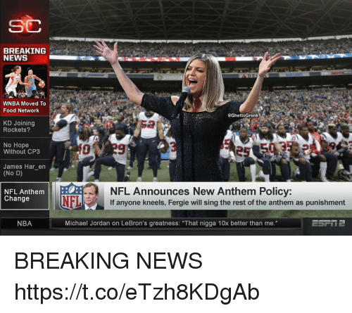 """WNBA (Womens National Basketball Association): SC  BREAKING  NEWS  WNBA Moved To  Food Network  @GhettoGronk  KD Joining  Rockets?  2  No Hope  Without CP3  James Har_en  (No D)  NFL Announces New Anthem Policy:  If anyone kneels, Fergie will sing the rest of the anthem as punishment  NFL Anthem  Change  NBA  Michael Jordan on LeBron's greatness: """"That nigga 10x better than me."""" BREAKING NEWS https://t.co/eTzh8KDgAb"""