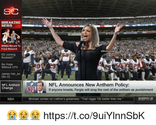"""WNBA (Womens National Basketball Association): SC  BREAKING  NEWS  WNBA Moved To  Food Network  @GhettoGronk  KD Joining  Rockets?  2  No Hope  Without CP3  James Har_en  (No D)  NFL Announces New Anthem Policy:  If anyone kneels, Fergie will sing the rest of the anthem as punishment  NFL Anthem  Change  NFL  NBA  Michael Jordan on LeBron's greatness: """"That nigga 10x better than me."""" 😭😭😭 https://t.co/9uiYlnnSbK"""