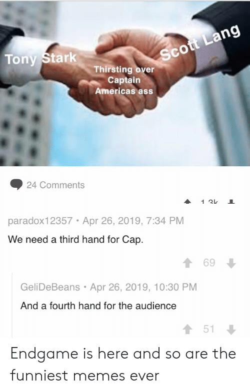 Ass, Memes, and Tony Stark: Sc  Tony Stark  Thirsting over  Captain  Americas ass  ◆ 24 Comments  paradox12357 Apr 26, 2019, 7:34 PM  We need a third hand for Cap.  1 69  GeliDeBeans Apr 26, 2019, 10:30 PM  And a fourth hand for the audience  會51 Endgame is here and so are the funniest memes ever