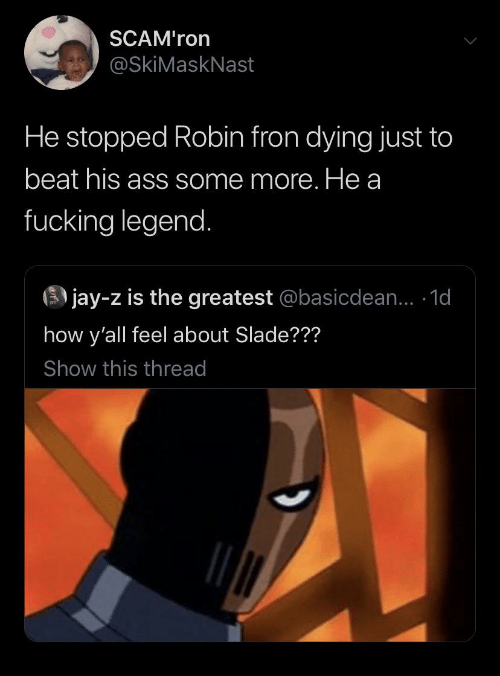 Fucking: SCAM'ron  @SkiMaskNast  He stopped Robin fron dying just to  beat his ass some more. He a  fucking legend.  3 jay-z is the greatest @basicdean... 1d  how y'all feel about Slade???  Show this thread