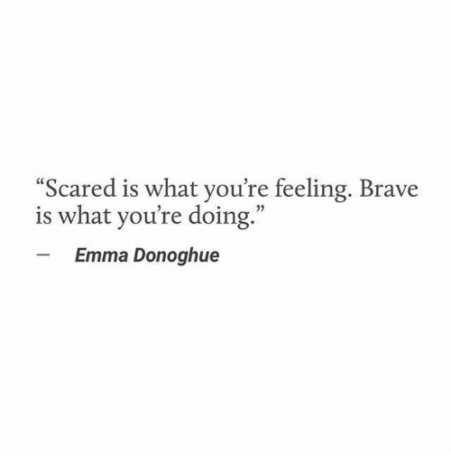"""Brave, Emma, and What: Scared is what you're feeling. Brave  is what you're doing.""""  Emma Donoghue"""