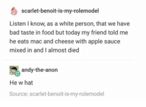 Apple, Bad, and Food: scarlet-benoit-is-my-rolemodel  Listen I know, as a white person, that we have  bad taste in food but today my friend told me  he eats mac and cheese with apple sauce  mixed in and I almost died  andy-the-anon  He w hat  Source: scarlet-benoit-is-my-rolemodel