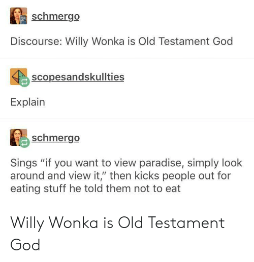 """God, Paradise, and Willy Wonka: schmergo  Discourse: Willy Wonka is Old Testament God  scopesandskullties  Explain  schmergo  Sings """"if you want to view paradise, simply look  around and view it,"""" then kicks people out for  eating stuff he told them not to eat Willy Wonka is Old Testament God"""
