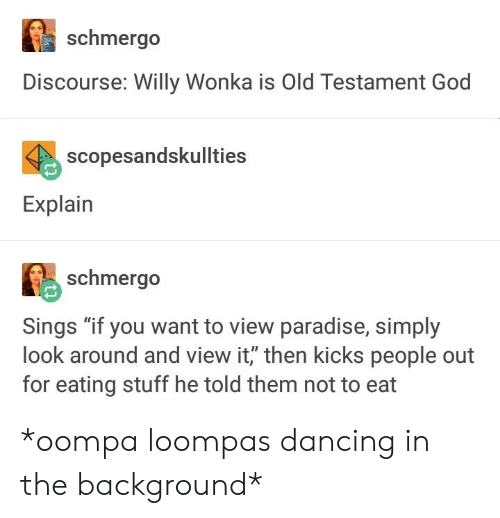 """Dancing, God, and Paradise: schmergo  Discourse: Willy Wonka is Old Testament God  scopesandskullties  Explain  schmergo  Sings """"if you want to view paradise, simply  look around and view it, then kicks people out  for eating stuff he told them not to eat *oompa loompas dancing in the background*"""