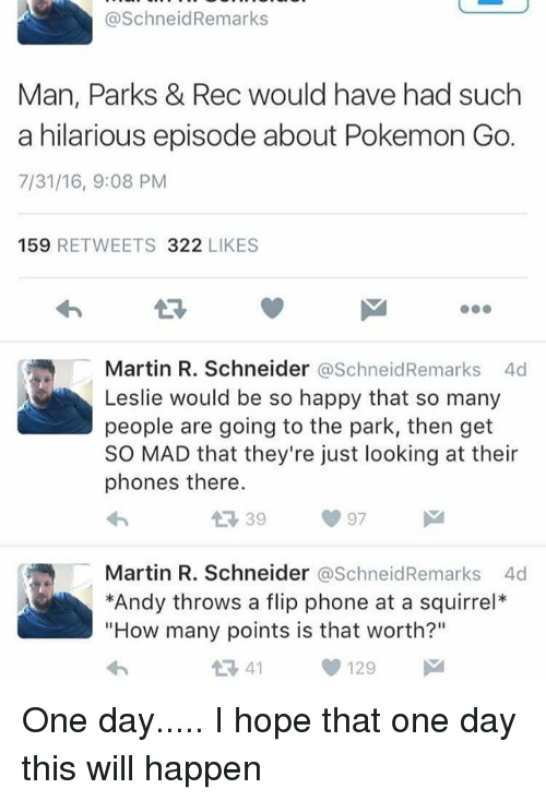 "pokemons: @SchneidRemarks  Man, Parks & Rec would have had such  a hilarious episode about Pokemon Go.  7/31/16, 9:08 PM  159 RETWEETS 322 LIKES  13  Martin R. Schneider @SchneidRemarks 4d  Leslie would be so happy that so many  people are going to the park, then get  SO MAD that they're just looking at their  phones there.  Martin R. Schneider @SchneidRemarks 4d  *Andy throws a flip phone at a squirrel*  ""How many points is that worth?""  1341129 One day..... I hope that one day this will happen"