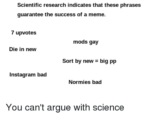 Arguing, Bad, and Instagram: Scientific research indicates that these phrases  guarantee the success of a meme.  7 upvotes  mods gay  Die in new  Sort by new - big pp  Instagram bad  Normies bad