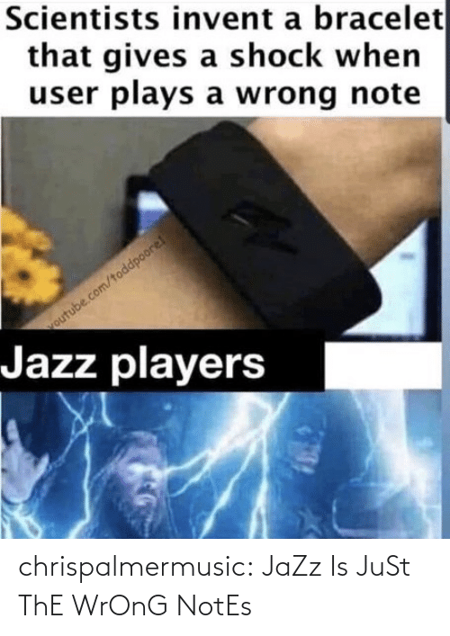 notes: Scientists invent a bracelet  that gives a shock when  user plays a wrong note  outube.com/toddpoore!  Jazz players chrispalmermusic:  JaZz Is JuSt ThE WrOnG NotEs
