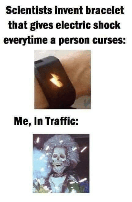 curses: Scientists invent bracelet  that gives electric shock  everytime a person curses:  Me, In Traffic: