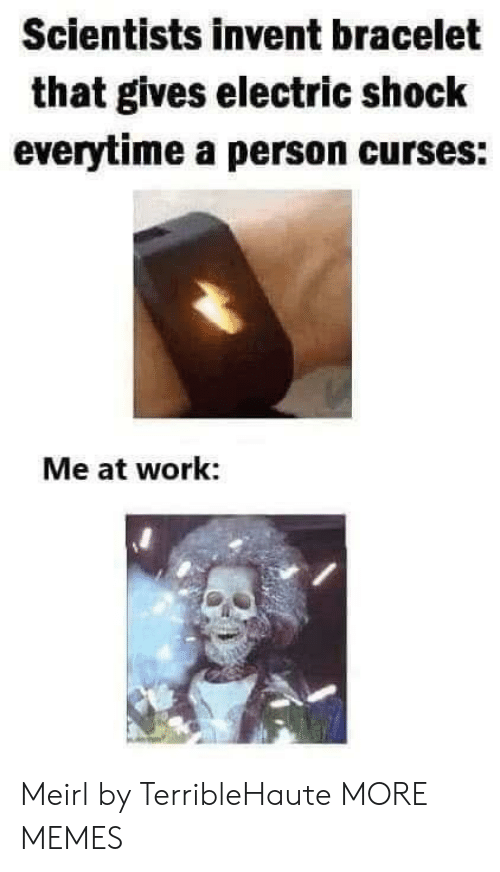 curses: Scientists invent bracelet  that gives electric shock  everytime a person curses:  Me at work: Meirl by TerribleHaute MORE MEMES