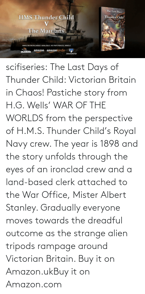 H: scifiseries:  The Last Days of Thunder Child: Victorian Britain in Chaos!  Pastiche story from H.G. Wells' WAR OF THE WORLDS from the perspective  of H.M.S. Thunder Child's Royal Navy crew. The year is 1898 and the  story unfolds through the eyes of an ironclad crew and a land-based  clerk attached to the War Office, Mister Albert Stanley. Gradually  everyone moves towards the dreadful outcome as the strange alien tripods  rampage around Victorian Britain.   Buy it on Amazon.ukBuy it on Amazon.com