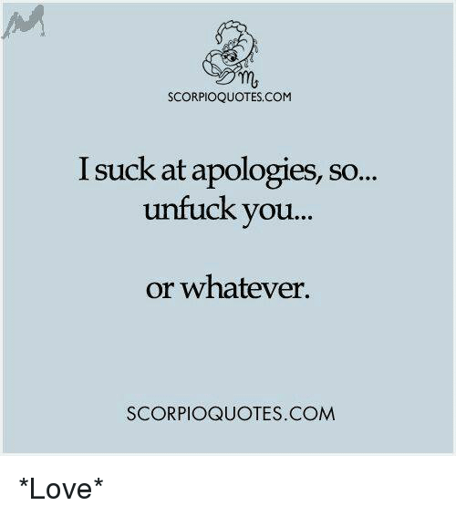 Memes, Apology, and 🤖: SCORPIOQUOTES.COM  I suck at apologies, so...  unfuck you...  or whatever.  SCORPIOQUOTES.COM *Love*