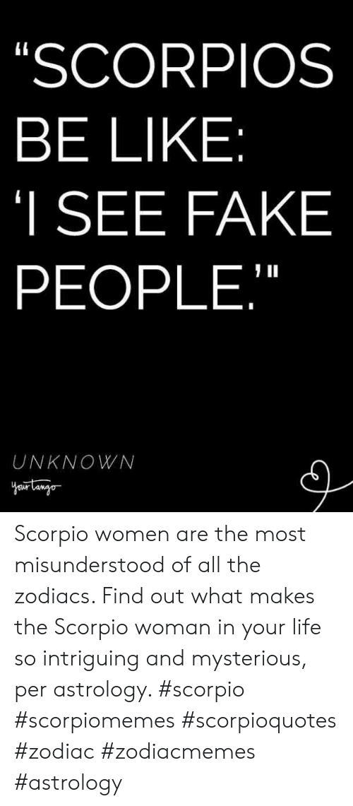 """Scorpio: SCORPIOS  BE LIKE  I SEE FAKE  PEOPLE,""""  UNKNOWN Scorpio women are the most misunderstood of all the zodiacs. Find out what makes the Scorpio woman in your life so intriguing and mysterious, per astrology. #scorpio #scorpiomemes #scorpioquotes #zodiac #zodiacmemes #astrology"""