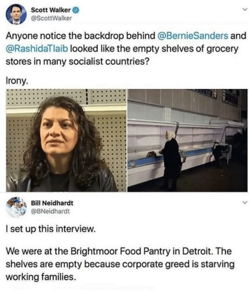 Irony: Scott Walker O  @ScottWalker  Anyone notice the backdrop behind @BernieSanders and  @RashidaTlaib looked like the empty shelves of grocery  stores in many socialist countries?  Irony.  Bill Neidhardt  @BNeidhardt  I set up this interview.  We were at the Brightmoor Food Pantry in Detroit. The  shelves are empty because corporate greed is starving  working families.