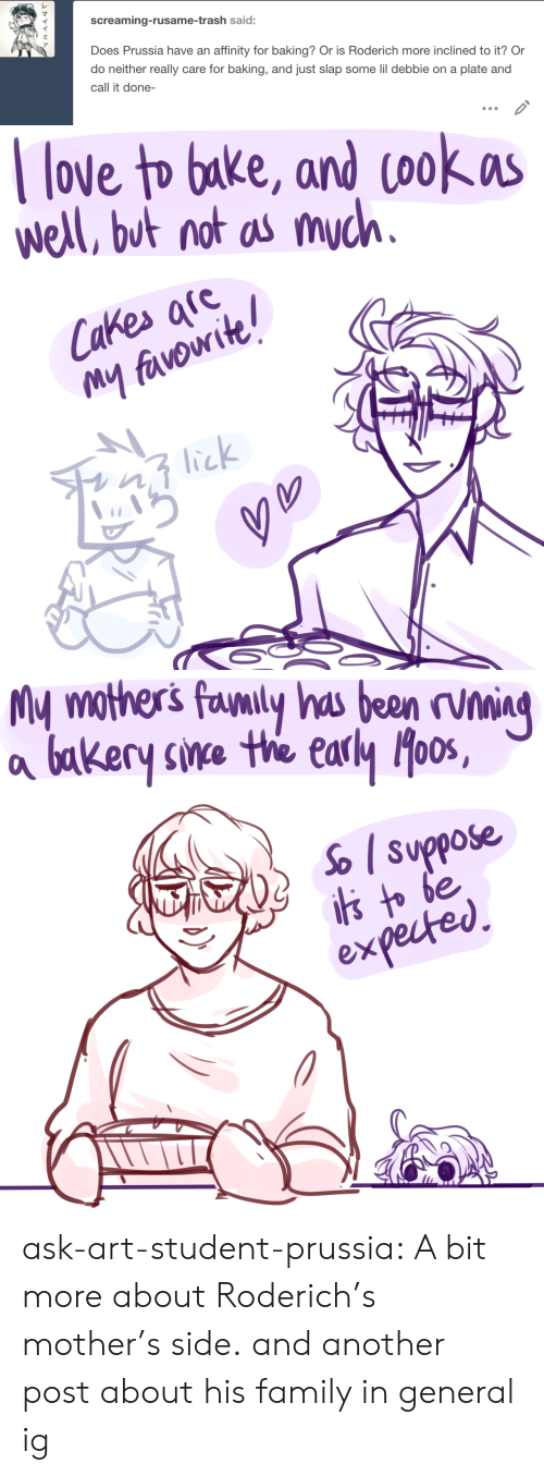 Family, Love, and Sorry: screaming-rusame-trash said:  Does Prussia have an affinity for baking? Or is Roderich more inclined to it? Or  do neither really care for baking, and just slap some lil debbie on a plate and  call it done-   love to bake, and cookas  well, but not as much.  Cakes afe  My favowite!  lick   My mothers favnily has been rvning  bakery sine the early oos,  So suppose  is to be  expected ask-art-student-prussia:  A bit more about Roderich's mother's side.and another post about his family in general ig