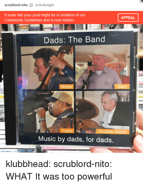 Community, Music, and Tumblr: scrublord-nito echoknight  It looks like your post might be in violation of our  Community Guidelines and is now hidden  APPEAL  Dads: The Band  Walter  Gary  Frank  Another Walter  Music by dads, for dads. klubbhead:  scrublord-nito: WHAT   It was too powerful