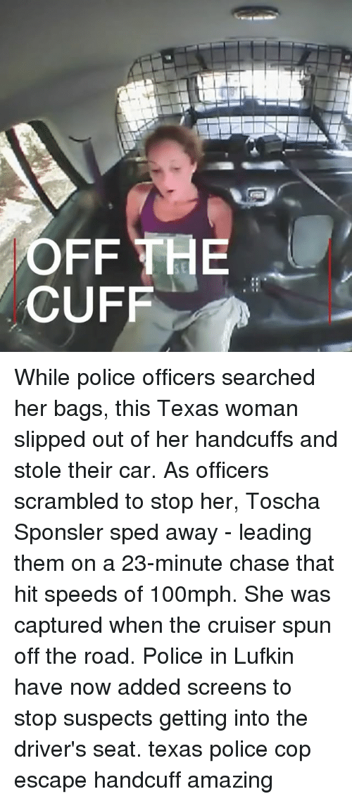 Copped: SE  CUFF While police officers searched her bags, this Texas woman slipped out of her handcuffs and stole their car. As officers scrambled to stop her, Toscha Sponsler sped away - leading them on a 23-minute chase that hit speeds of 100mph. She was captured when the cruiser spun off the road. Police in Lufkin have now added screens to stop suspects getting into the driver's seat. texas police cop escape handcuff amazing