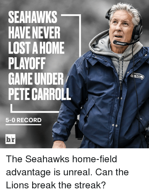 Pete Carroll: SEAHAWKS  HAVE NEVER  LOSTAHOME  PLAYOFF  GAME UNDER  PETE CARROLL  5-0 RECORD  br The Seahawks home-field advantage is unreal. Can the Lions break the streak?