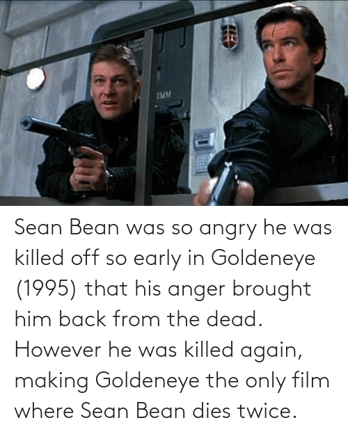Angry: Sean Bean was so angry he was killed off so early in Goldeneye (1995) that his anger brought him back from the dead. However he was killed again, making Goldeneye the only film where Sean Bean dies twice.