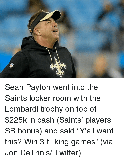 """New Orleans Saints, Twitter, and Games: Sean Payton went into the Saints locker room with the Lombardi trophy on top of $225k in cash (Saints' players SB bonus) and said """"Y'all want this? Win 3 f--king games""""   (via Jon DeTrinis/ Twitter)"""