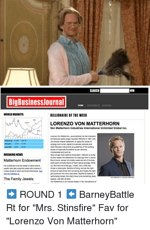 """matterhorn: SEARCH  Big Businessjournal  HOME  WORLD MARKETS  BILLIONAIRE OF THE WEEK  LORENZO VON MATTERHORN  Von Matterhorn Industries International Unlimited Global Inc.  Lorenzo Von Matterhorm, accomplished Jal Alai champion  and beloved opera singer, founded VMIUGI  in 1997, with  Hang Seng 21 4301  one simple mission statement to apply the values of  3134 -11-20  synergy and human capitalto  business ventures and  other fiduciary instruments as guidelines of the buiding  blocks of corporate foundation as per ventures  incorporated and such as.  BREAKING NEWS  Nowa huge multi-national corporation, VMIUGI is so big  it's lice maybe Von Matterhorm  is a bad guy from James  Matterhorn Endowment Bond movie.  except he's totally sweet and alof hisbody  parts work normally (Some of them above average. What  up. But he's not a bad guy.I mean, he's a bad.  He is believed to be the leader in penis size  drives a motorcycle, thatkind of thing, butjustthe right  wealth rato (ala crazylhot scale) with Lorenzo 3  inches ahead of other prominent bilionares. See  amount of bad where he's not boring and maybe the right  grloould turn him into a real catch. Boytriend material  were being honest. But sherd have to be something really  The Family Jewels  special Like 36Cat least.  industry leader in the manufacture  Von Matterhorm is an ➡️ ROUND 1 ⬅️ BarneyBattle Rt for """"Mrs. Stinsfire"""" Fav for """"Lorenzo Von Matterhorn"""""""
