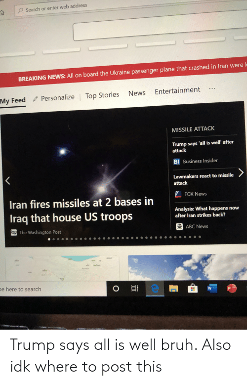 Personalize: Search or enter web address  BREAKING NEWS: All on board the Ukraine passenger plane that crashed in Iran were k  Entertainment  News  Personalize Top Stories  My Feed  MISSILE ATTACK  Trump says 'all is well' after  attack  BI Business Insider  Lawmakers react to missile  attack  Z FOX News  Iran fires missiles at 2 bases in  Analysis: What happens now  after Iran strikes back?  Iraq that house US troops  op The Washington Post  ABC News  be here to search Trump says all is well bruh. Also idk where to post this