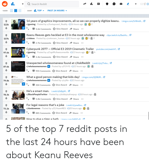 Blackpeopletwitter, Reddit, and Twitch: Search Reddit  SORT TOP  PAST 24 HOURS  VIEW  14 years of graphics improvements, all so we can  r/gaming Posted by u/Juxtaposed_Reality016 hours ago 2  properly digitize keanu. .imgur.com/SrWmlA...  122k  Give Award  1.6k Comments  Share  Keanu Reeves gets heckled at E3 in the most wholesome way clips.twitch.tv/Bashfu..  r/videos Posted by u/unknown_human022 hours ago  5 S 3  117k  Give Award  2.7k Comments  Share  Official E3 2019 Cinematic Trailer youtube.com/watch?...  Cyberpunk 2077  7 S 6  r/gaming Posted by u/CaptMcAwesomeville 22 hours ago  97.6k  TRAILER  Give Award Share  3.4k Comments  Unexpected wholesomeness found at r/AskReddit i.redd.it/q27v6... C  r/wholesomememes + Posted by u/FLY-FG 22 hours ago S  87.6k  Give Award Share  955 Comments  What a good person making that kids day!  i.imgur.com/0OjSNUR...  r/wholesomememes +  Posted by u/cyXie 15 hours ago  79.8k  304 Comments Give Award Share  He's a smart man. i.redd.it/b8jqf4... C  r/BlackPeopleTwitter Posted by u/dobbyisafreepup 18 hours ago  78.3k  1.8k Comments  Give Award  Share  For legal reasons that's a joke i.redd.it/yow8su...  r/dankmemes Posted by u/ELHazenNEU20 hours ago  73.2k  Give Award  881 Comments  Share  How to give a tiger a bath  A  i imgur com/hKW1yB 5 of the top 7 reddit posts in the last 24 hours have been about Keanu Reeves