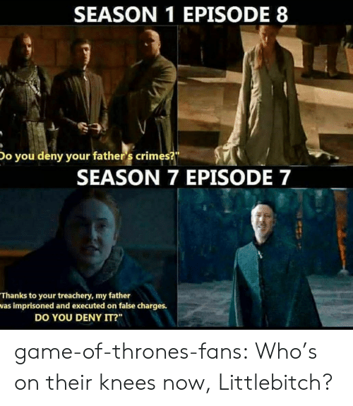 """Season 7: SEASON 1 EPISODE 8  Do you deny your father 's crimes?  SEASON 7 EPISODE 7  Thanks to your treachery, my father  was imprisoned and executed on false charges.  DO YOU DENY IT?"""" game-of-thrones-fans:  Who's on their knees now, Littlebitch?"""