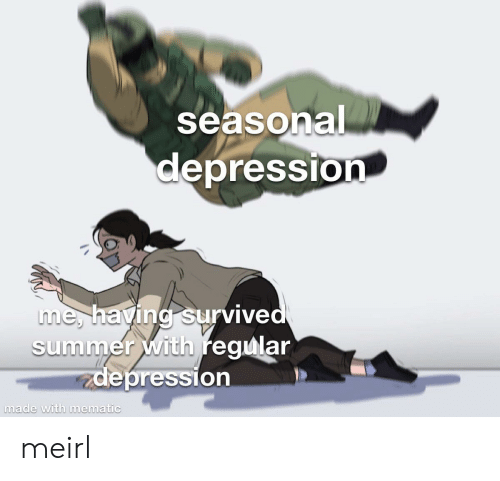 Summer, Depression, and MeIRL: seasonal  depression  me, having survived  summer with regular  actepression  made with mematic meirl