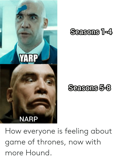 Game of Thrones, Game, and How: Seasons 1-4  YARP  Seasons 5-8  NARP How everyone is feeling about game of thrones, now with more Hound.