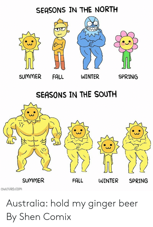 ginger: SEASONS IN THE NORTH  SUMMER  FALL  WINTER  SPRING  SEASONS IN THE SOUTH  SUMMER  FALL  WINTER  SPRING  OWLTURD.COM Australia: hold my ginger beer  By Shen Comix