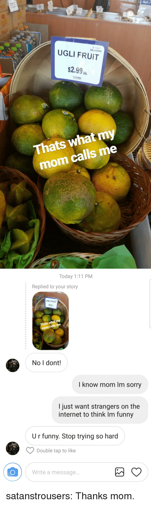 Funny, Internet, and Sorry: SEASONS  UGLI FRUIT  $2.9%.  EA.  Thats what my  mom calls me   Today 1:11 PM  :  Replied to your story  UGLI FRUIT  2.99a  Thats what my  calls me  mom  No I dont!  I know mom Im sorry  I just want strangers on the  internet to think Im funny  U r funny. Stop trying so hard  Double tap to like  Write a message.. satanstrousers: Thanks mom.