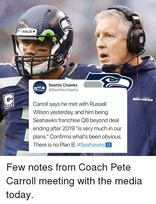 """Pete Carroll: Seattle Chawks  @Seattlechawks  EATTLECHAWKS  Carroll says he met with Russell  Wilson yesterday, and him being  Seahawks franchise QB beyond deal  ending after 2019 """"is very much in our  plans."""" Confirms what's been obvious.  There is no Plan B#Seahawks  12 Few notes from Coach Pete Carroll meeting with the media today."""
