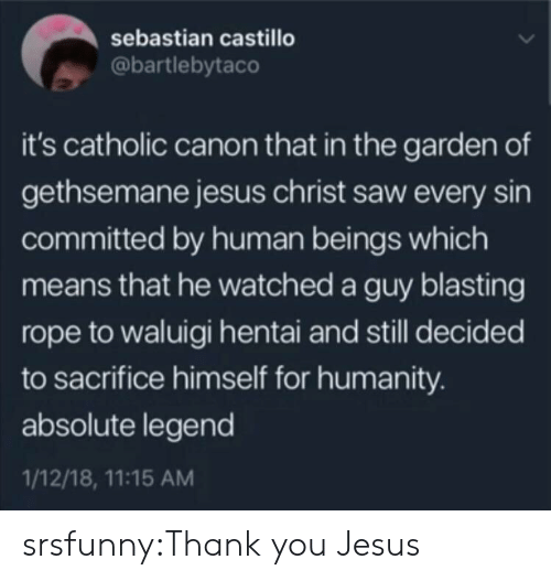 Catholic: sebastian castillo  @bartlebytaco  it's catholic canon that in the garden of  gethsemane jesus christ saw every sin  committed by human beings which  means that he watched a guy blasting  rope to waluigi hentai and still decided  to sacrifice himself for humanity.  absolute legend  1/12/18, 11:15 AM srsfunny:Thank you Jesus