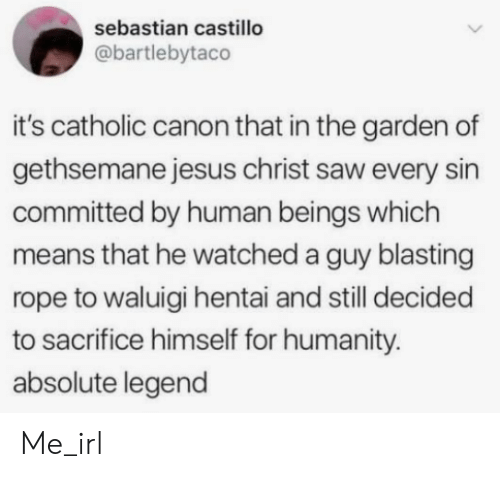 Catholic: sebastian castillo  @bartlebytaco  it's catholic canon that in the garden of  gethsemane jesus christ saw every sin  committed by human beings which  means that he watched a guy blasting  rope to waluigi hentai and still decided  to sacrifice himself for humanity.  absolute legend Me_irl