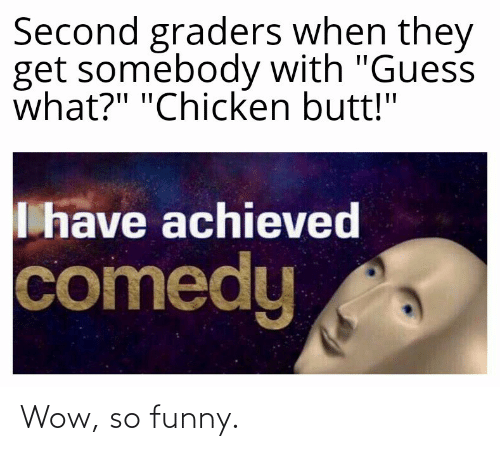 """So Funny: Second graders when they  get somebody with """"Guess  what?"""" """"Chicken butt!""""  I have achieved  comedy Wow, so funny."""