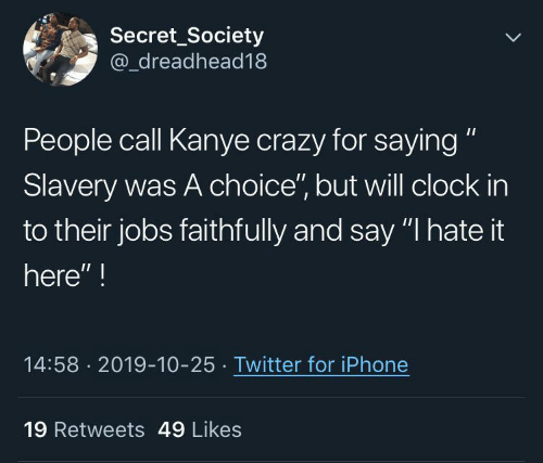 "Say I: Secret_Society  @_dreadhead18  People call Kanye crazy for saying ""  Slavery was A choice"", but will clock in  to their jobs faithfully and say ""I hate it  here"" !  14:58 · 2019-10-25 · Twitter for iPhone  19 Retweets 49 Likes"