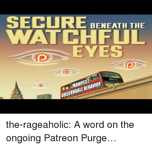 Tumblr, Blog, and Http: SECURE BNEATH THE  WATCHFUL  EYES  MANIFEST  OBSERVABLE BEHAVIOR the-rageaholic:  A word on the ongoing Patreon Purge…