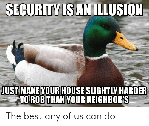 Any Of: SECURITY IS AN ILLUSION  JUST MAKE YOUR HOUSE SLIGHTLY HARDER  TO ROB THAN YOUR NEIGHBOR'S The best any of us can do