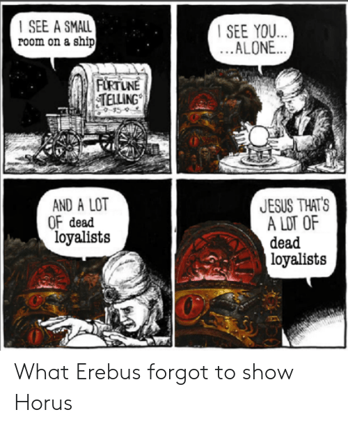 Being Alone, Jesus, and Horus: SEE A SMALL  room on a ship  SEE YOU...  ...ALONE...  FIRTUNE  TELLING  15  JESUS THAT'S  A ம OF  AND A LOT  OF dead  loyalists  dead  loyalists What Erebus forgot to show Horus
