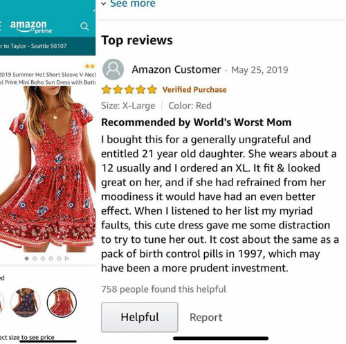 Amazon, Amazon Prime, and Butt: See more  amazon  prime  Top reviews  r to Taylor- Seattle 98107  Amazon Customer May 25, 2019  019 Summer Hot Short Sleeve V-Necl  al Print Mini Boho Sun Dress with Butt  Verified Purchase  Size: X-Large  Color: Red  Recommended by World's Worst Mom  I bought this for a generally ungrateful and  entitled 21 year old daughter. She wears about a  12 usually and I ordered an XL. It fit & looked  great on her, and if she had refrained from her  moodiness it would have had an even better  effect. When I listened to her list my myriad  faults, this cute dress gave me some distraction  to try to tune her out. It cost about the same as a  pack of birth control pills in 1997, which may  have been a more prudent investment.  758 people found this helpful  Helpful  Report  ect size to see price