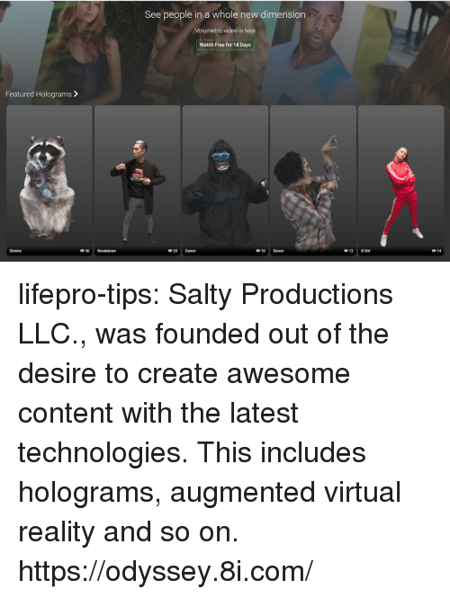 Being Salty, Tumblr, and Virtual Reality: See people in a whole new dimension  Volumetric video is here  Watch Free for 14 Days  Featured Holograms>  Gimme  20 Dance  10 Dance  12 B Girl  014 lifepro-tips: Salty Productions LLC., was founded out of the desire to create awesome content with the latest technologies. This includes holograms, augmented  virtual reality and so on. https://odyssey.8i.com/