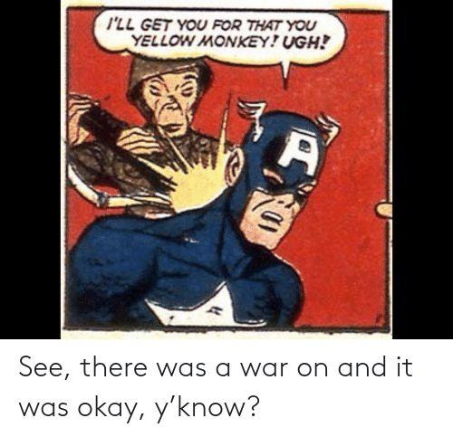 Was: See, there was a war on and it was okay, y'know?