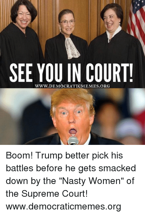"""Supremeness: SEE YOU IN COURT!  WWW. DEMOCRATICMEMES Boom! Trump better pick his battles before he gets smacked down by the """"Nasty Women"""" of the Supreme Court!  www.democraticmemes.org"""