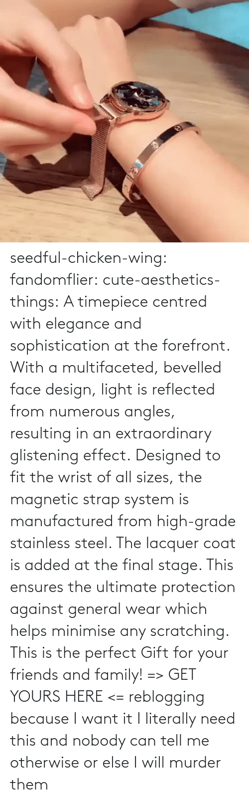 yours: seedful-chicken-wing: fandomflier:  cute-aesthetics-things:   A timepiece centred with elegance and sophistication at the forefront. With a multifaceted, bevelled face design, light is reflected from numerous angles, resulting in an extraordinary glistening effect. Designed to fit the wrist of all sizes, the magnetic strap system is manufactured from high-grade stainless steel. The lacquer coat is added at the final stage. This ensures the ultimate protection against general wear which helps minimise any scratching. This is the perfect Gift for your friends and family! => GET YOURS HERE <=   reblogging because I want it  I literally need this and nobody can tell me otherwise or else I will murder them