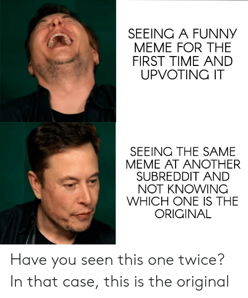 Funny, Meme, and Time: SEEING A FUNNY  MEME FOR THE  FIRST TIME ANDD  UPVOTING IT  SEEING THE SAME  MEME AT ANOTHER  SUBREDDIT AND  NOT KNOWINC  WHICH ONE IS THE  ORIGINAL Have you seen this one twice? In that case, this is the original