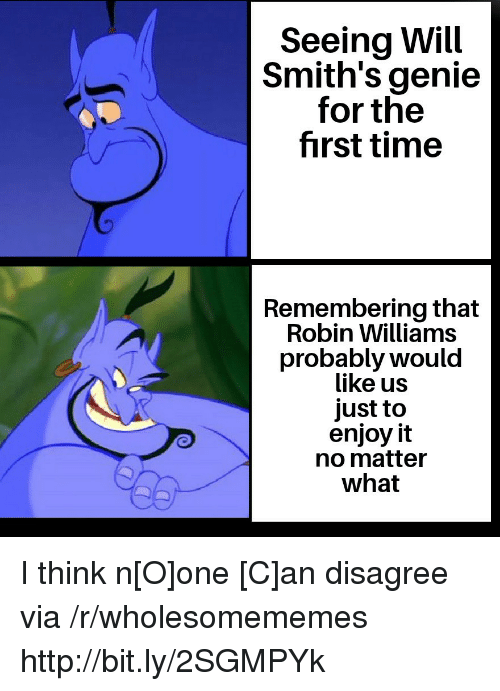 Http, Robin Williams, and Time: Seeing Will  Smith's genie  for the  first time  Remembering that  Robin Williams  probably would  like us  just to  enjoy it  no matter  what I think n[O]one [C]an disagree via /r/wholesomememes http://bit.ly/2SGMPYk