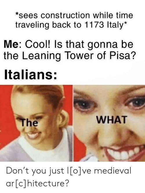 pisa: *sees construction while time  traveling back to 1173 Italy*  Me: Cool! Is that gonna be  the Leaning Tower of Pisa?  Italians:  WHAT  The Don't you just l[o]ve medieval ar[c]hitecture?