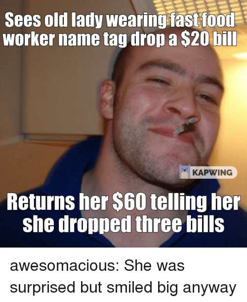 Kapwing: Sees old lady wearing fastfood  worker name tag drop a $20 bill  KAPWING  Returns her $60 telling her  she dropped three bills awesomacious:  She was surprised but smiled big anyway